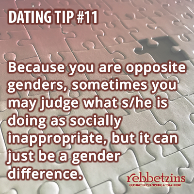 Because you are opposite genders, sometimes you may judge what s/he is doing as socially inappropriate, but it can just be a gender difference.