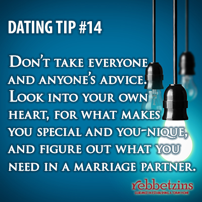 Don't take everyone and anyone's advice. Look into your own heart, for waht makes you special and you-nique, and figure out what you need in a marriage partner.
