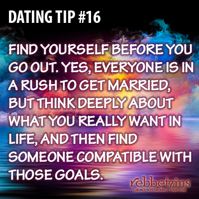 Tip 16: Find yourself before you go out. Yes, everyone is in a rush to get married, but think deeply about what you really want in life, and then find someone compatible with those goals.