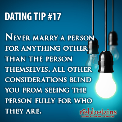 Tip 17: Never marry a person for anything other than the person themselves. All other considerations blind you from seeing the person fully for who they are.