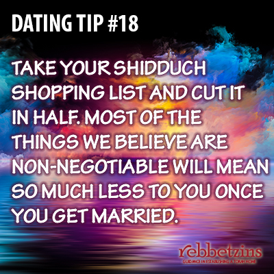Tip 18: Take your shidduch shopping list and cut it in half. Most of the things we believe are non-negotiable will mean so much less once you get married.