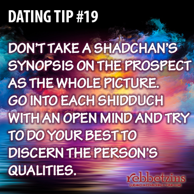 Tip 19: Don't take a shadchan's synopsis on the prospect as teh whole picture. Go into each shidduch with an open mind and try to do your best to discern the person's qualities.