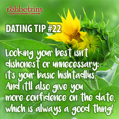 Tip 22: Looking your best isn't dishonest or unnecessary; it's your basic hishtadlus. And it'll also give you more confidence on the date, which is always a good thing!
