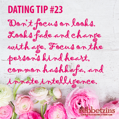 Tip 23: Don't focus on looks. Looks fade and change with age. Focus on the person's kind heart, common hashkafa, and innate intelligence.