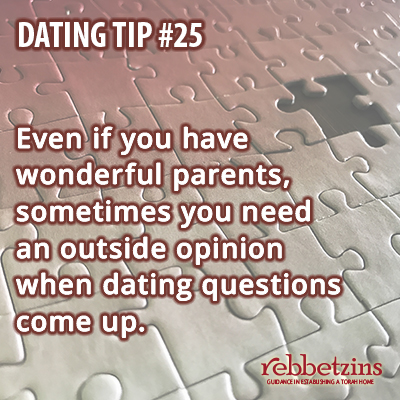 Tip 25: Even if you have wonderful parents, sometimes you need an outside opinion when dating questions come up.
