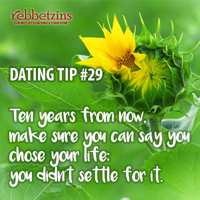 Tip 29: Ten years from now, make sure you can say you chose your life; you didn't settle for it.