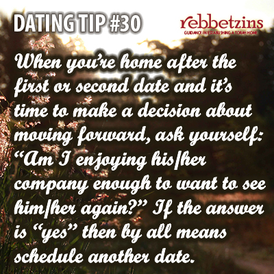 Tip 30: When you're home after the first or second date and it's time to make a decision about moving forward, ask yourself: 'Am I enjoying his/her company enough to want to see him/her again?' If the answer is 'yes' then by all means schedule another date.