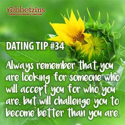 Tip 34: Always remember that you are looking for someone who will accept you for who you are, but will challenge you to become better than you are.
