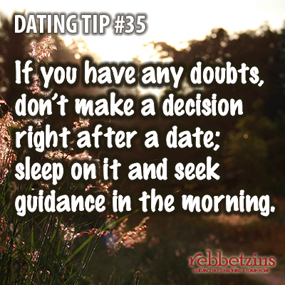 Tip 35: If you have any doubts, don't make a decision right after a date; sleep on it and seek guidance in the morning.