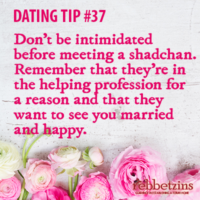 Tip 37: Don't be intimidated before meeting a shadchan. Remember that they're in the helping profession for a reason and that they want to see you married and happy.
