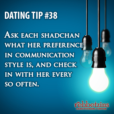 Tip 38: Ask each shadchan what her preference in communication style is, and check in with her every so often.