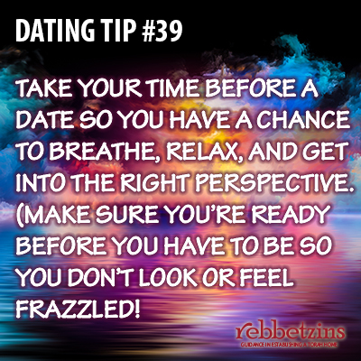 Tip 39: Take your time before a date so you have a chance to breathe, relax, and get into the right perspective. (Make sure you're ready before you have to be so you do't look or feel frazzled!)