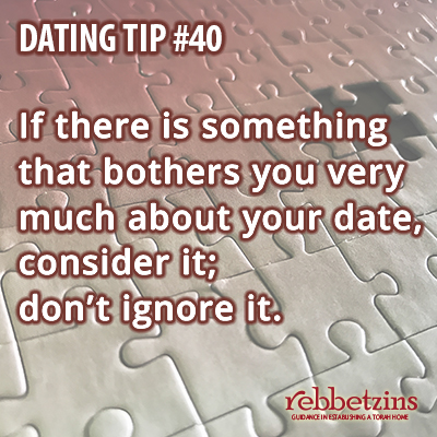 Tip 40: If there is something that bothers you very much about your date, consider it; don't ignore it!